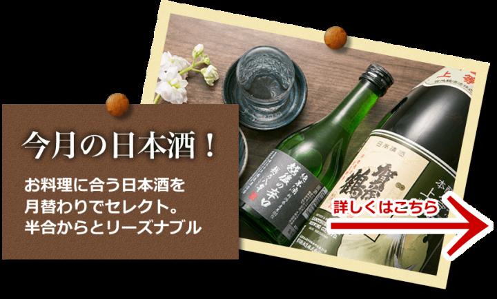 今月の日本酒! お料理に合う日本酒を 月替わりでセレクト。 半合からとリーズナブル
